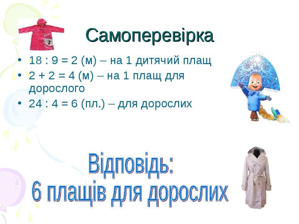 Самоперевірка18 : 9 = 2 (м) – на 1 дитячий плащ2 + 2 = 4 (м) – на 1 плащ для ...