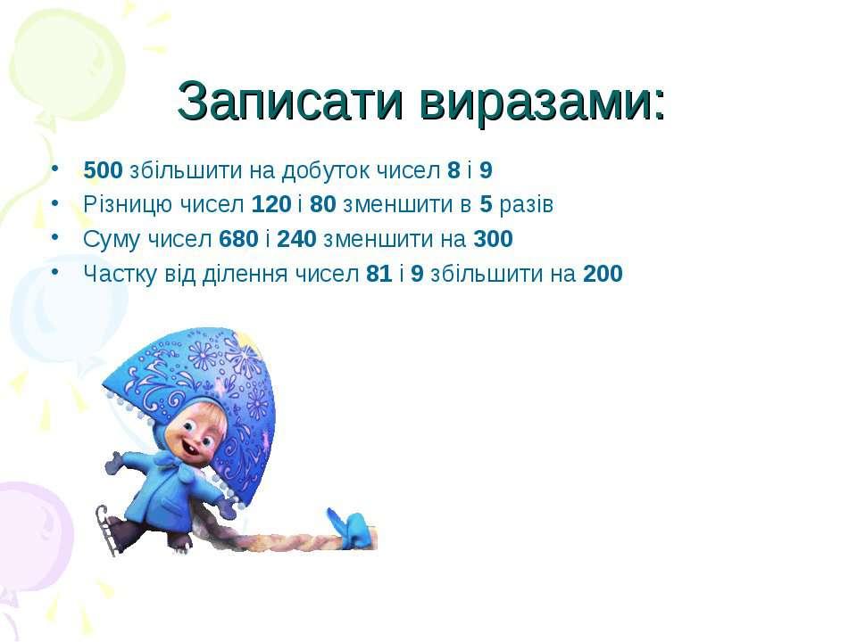 Записати виразами: 500 збільшити на добуток чисел 8 і 9Різницю чисел 120 і 80...