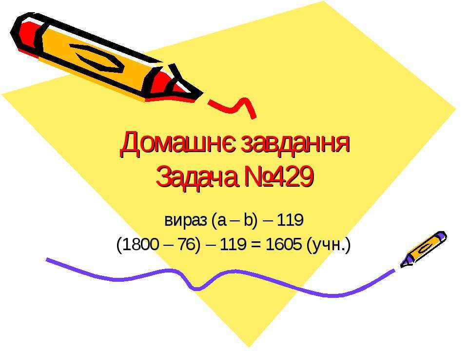 Домашнє завданняЗадача №429вираз (a – b) – 119(1800 – 76) – 119 = 1605 (учн.)