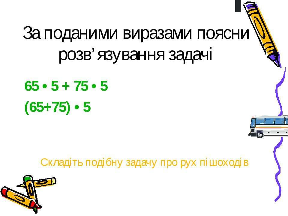За поданими виразами поясни розв'язування задачі65 • 5 + 75 • 5(65+75) • 5 Ск...