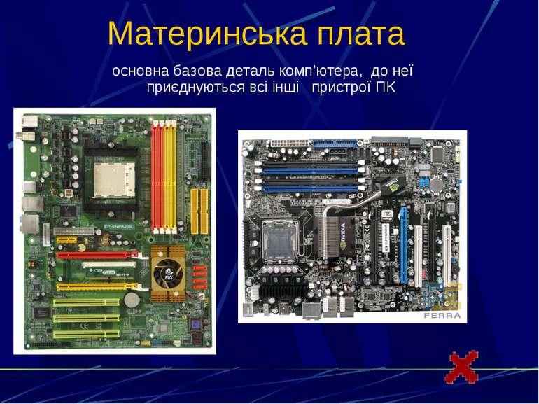 Материнська платаосновна базова деталь комп'ютера, до неї приєднуються всі ін...