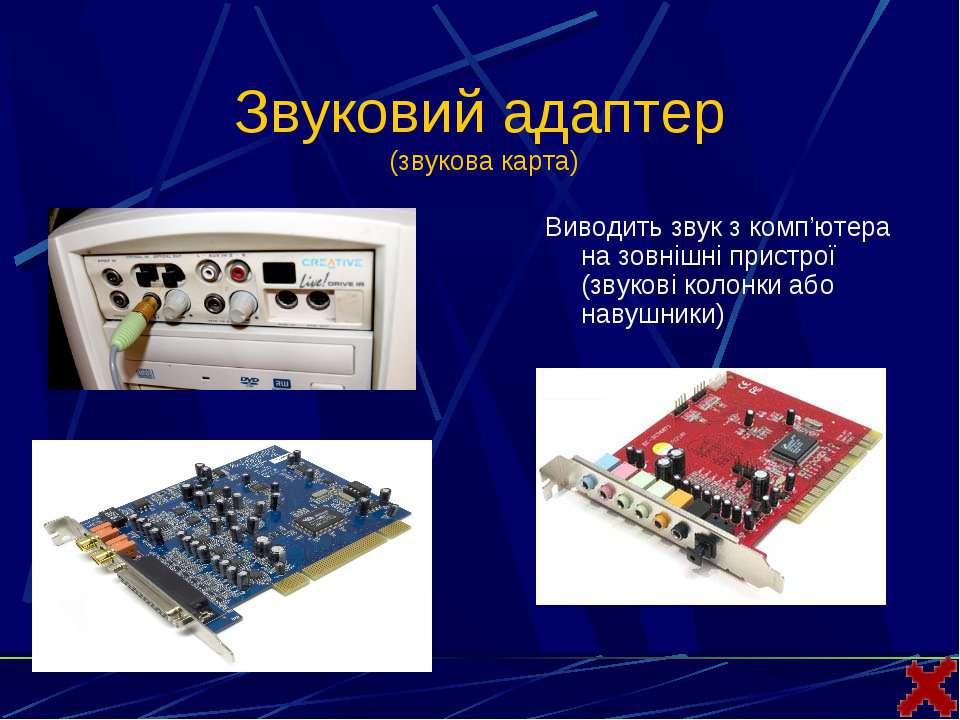 Звуковий адаптер (звукова карта)Виводить звук з комп'ютера на зовнішні пристр...