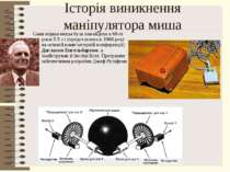 Історія виникнення маніпулятора мишаСама перша миша була винайдена в 60-ті ро...