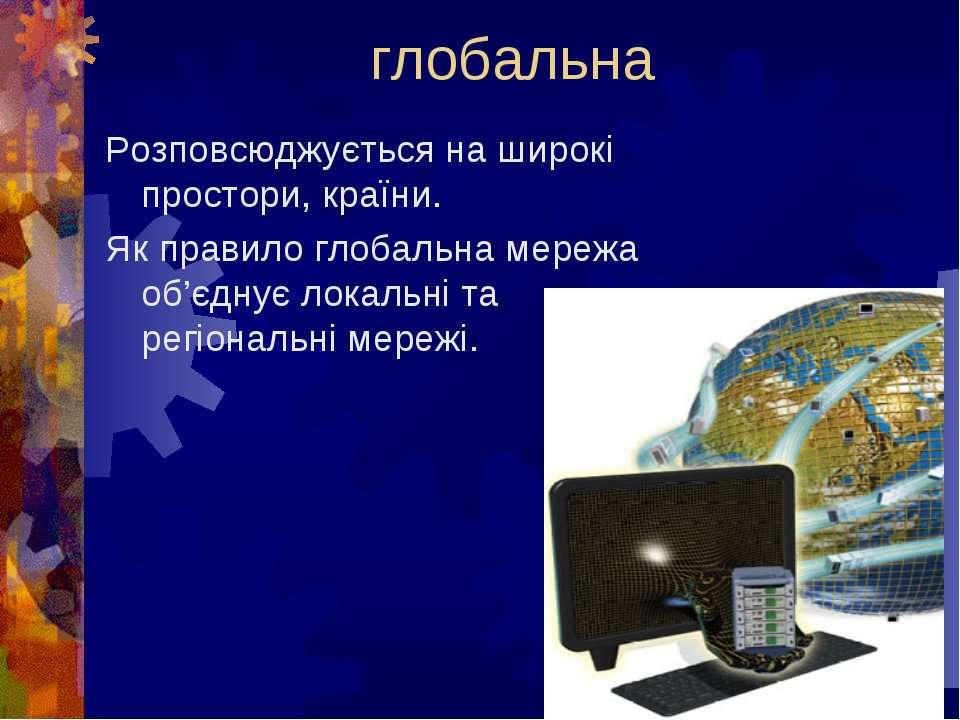 глобальна Розповсюджується на широкі простори, країни.Як правило глобальна ме...