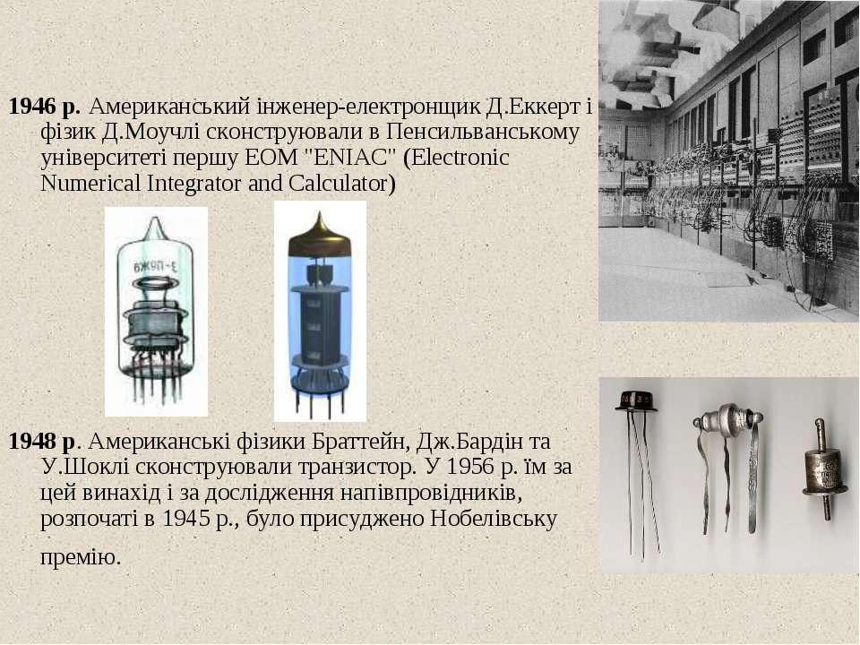 1946 р. Американський iнженер-електронщик Д.Еккерт i фiзик Д.Моучлi сконструю...