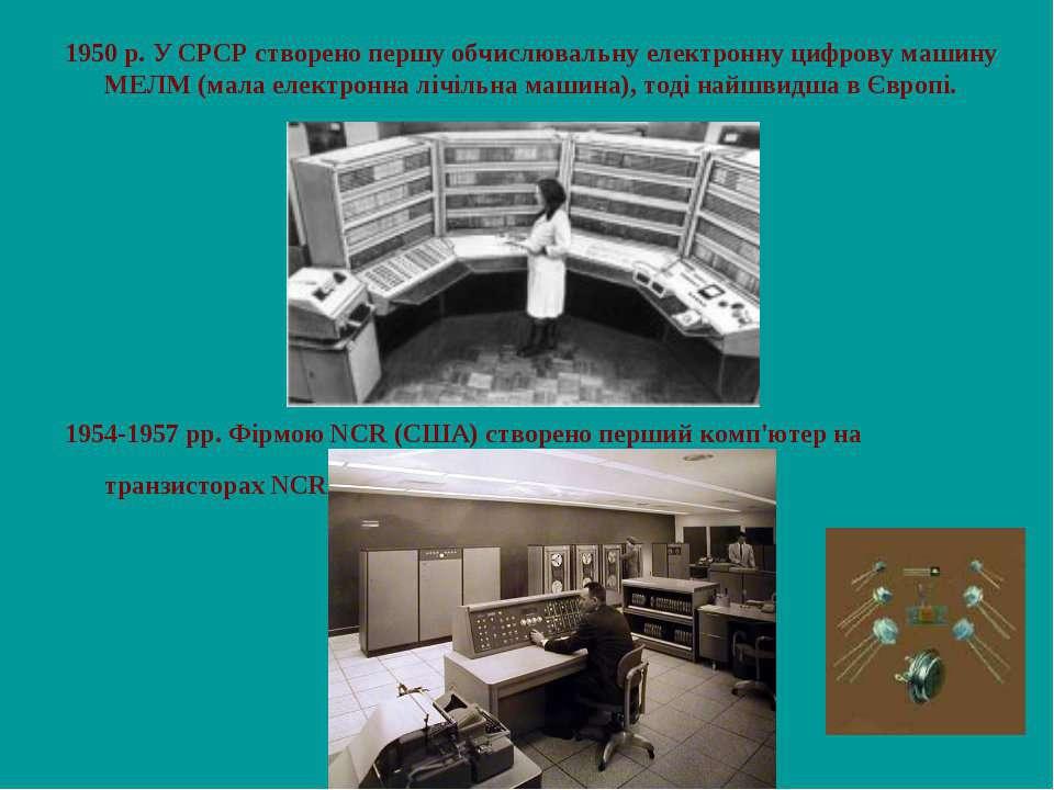 1950 р. У СРСР створено першу обчислювальну електронну цифрову машину МЕЛМ (м...