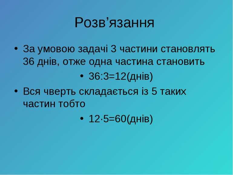 За умовою задачі 3 частини становлять 36 днів, отже одна частина становитьЗа ...