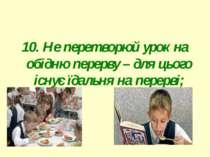 10. Не перетворюй урок на обідню перерву – для цього існує їдальня на перерві...