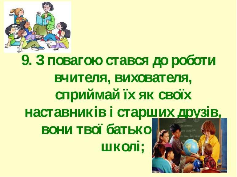 9. З повагою стався до роботи вчителя, вихователя, сприймай їх як своїх наста...