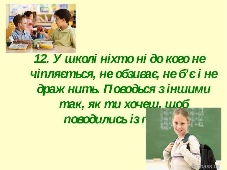 12. У школі ніхто ні до кого не чіпляється, не обзиває, не б'є і не дражнить....
