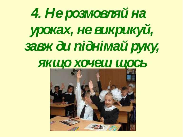 4. Не розмовляй на уроках, не викрикуй, завжди піднімай руку, якщо хочеш щось...
