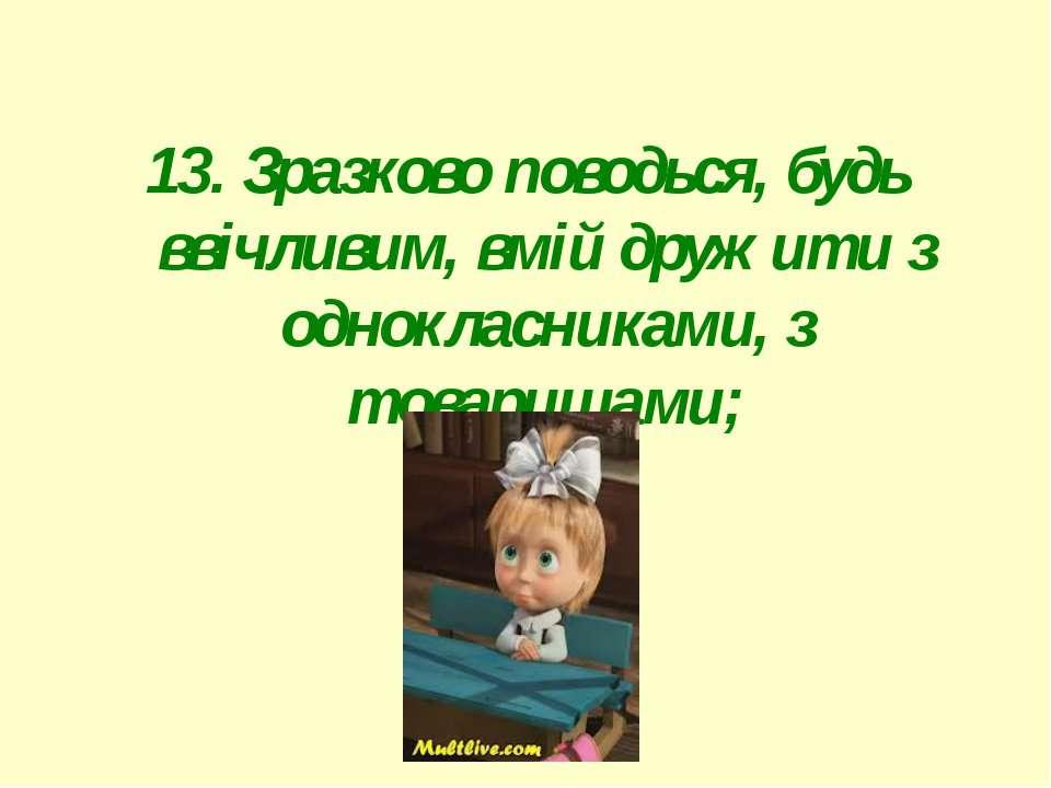 13. Зразково поводься, будь ввічливим, вмій дружити з однокласниками, з товар...