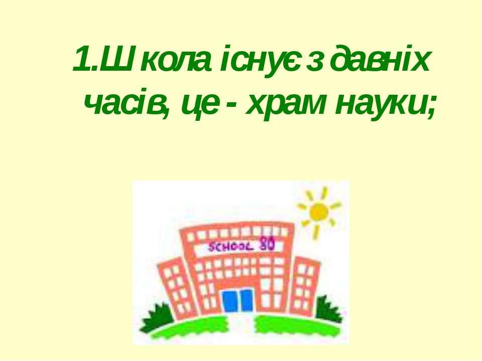 1.Школа існує з давніх часів, це - храм науки;1.Школа існує з давніх часів, ц...