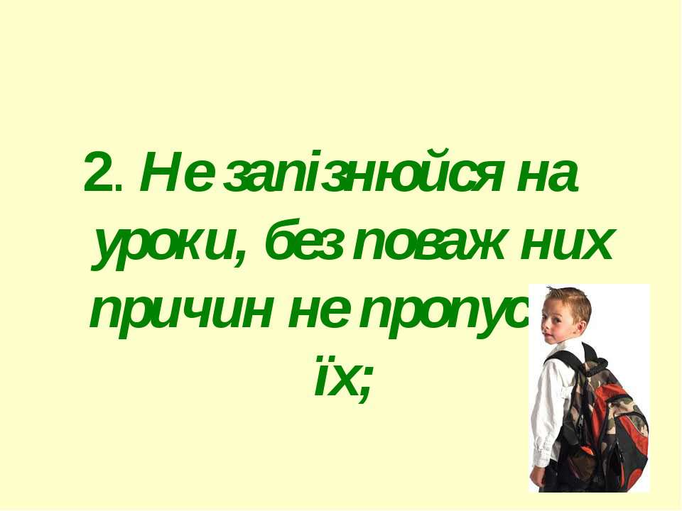 2. Не запізнюйся на уроки, без поважних причин не пропускай їх; 2. Не запізню...