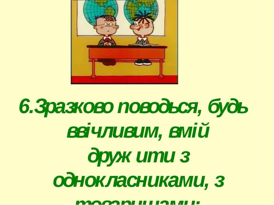 6.Зразково поводься, будь ввічливим, вмій дружити з однокласниками, з товариш...