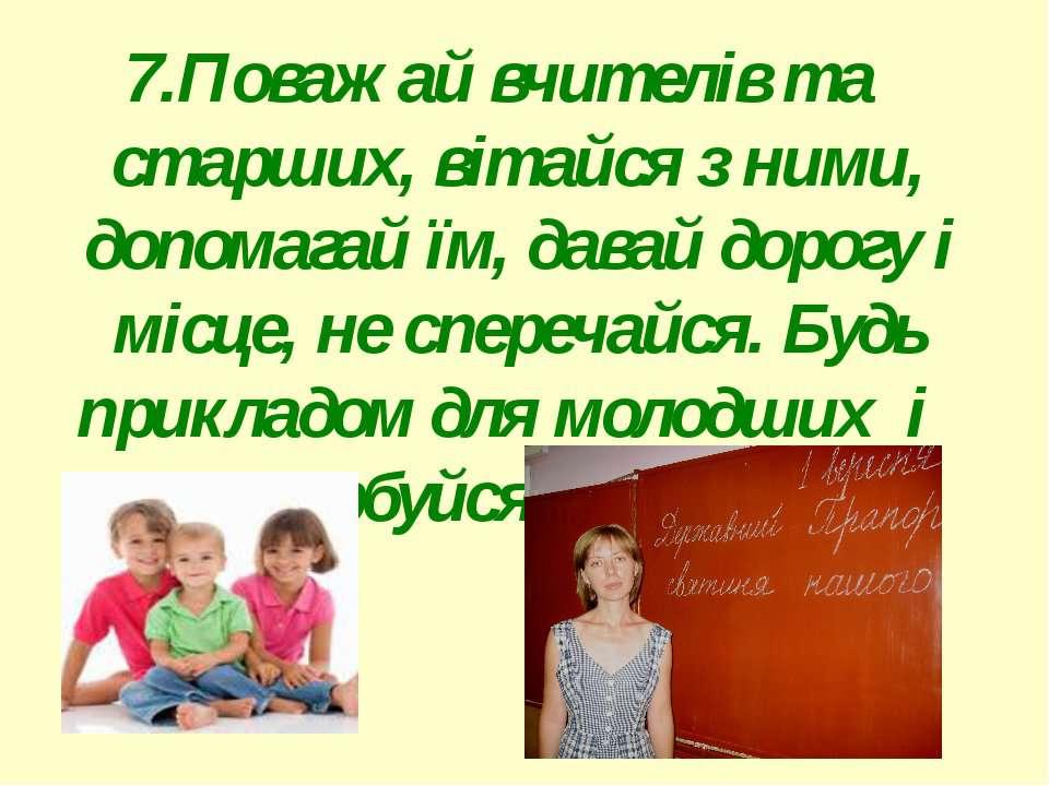 7.Поважай вчителів та старших, вітайся з ними, допомагай їм, давай дорогу і м...