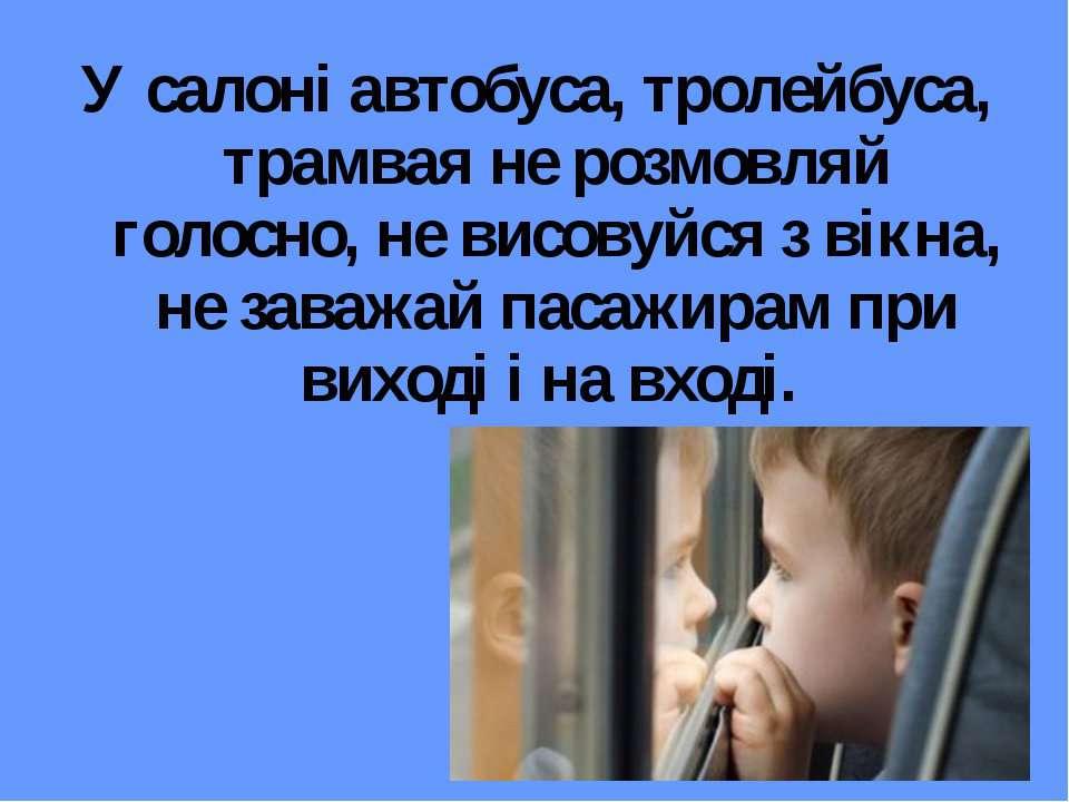 У салоні автобуса, тролейбуса, трамвая не розмовляй голосно, не висовуйся з в...