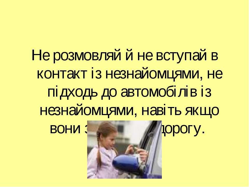 Не розмовляй й не вступай в контакт із незнайомцями, не підходь до автомобілі...
