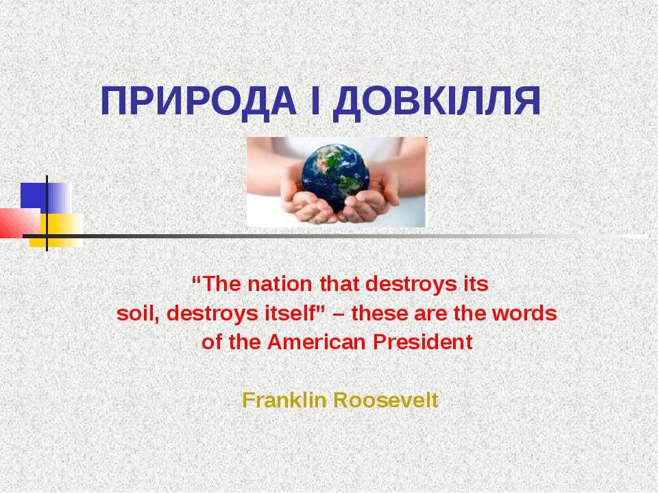 """ПРИРОДА І ДОВКІЛЛЯ """"The nation that destroys itssoil, destroys itself"""" – thes..."""