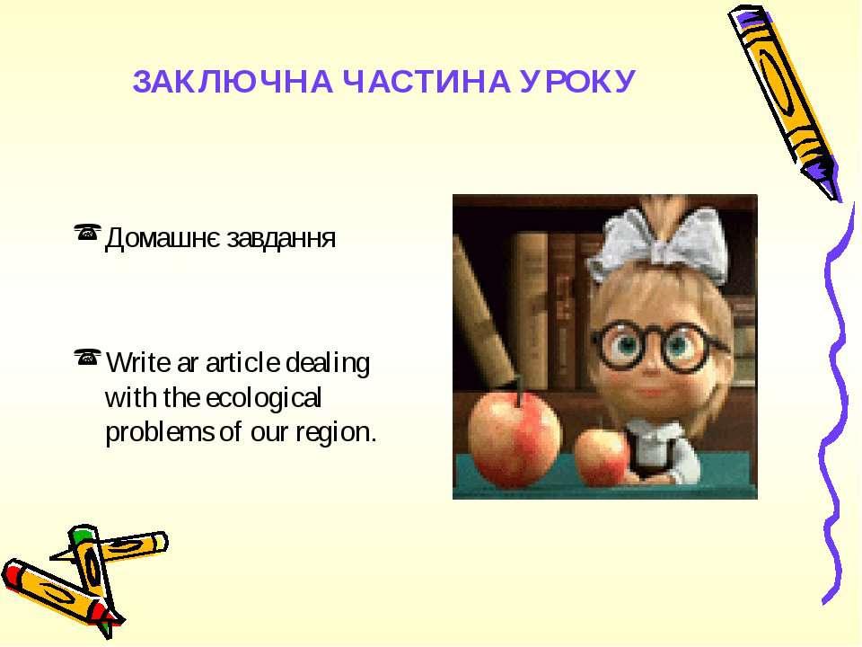 ЗАКЛЮЧНА ЧАСТИНА УРОКУ Домашнє завданняWrite ar article dealing with the ecol...