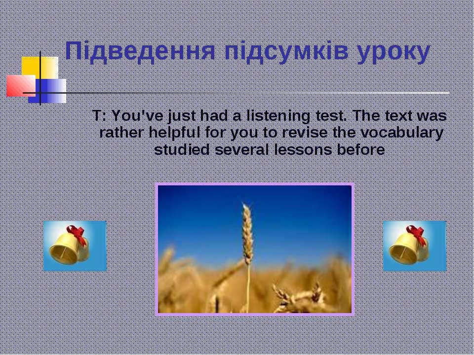 Підведення підсумків уроку T: You've just had a listening test. The text was ...