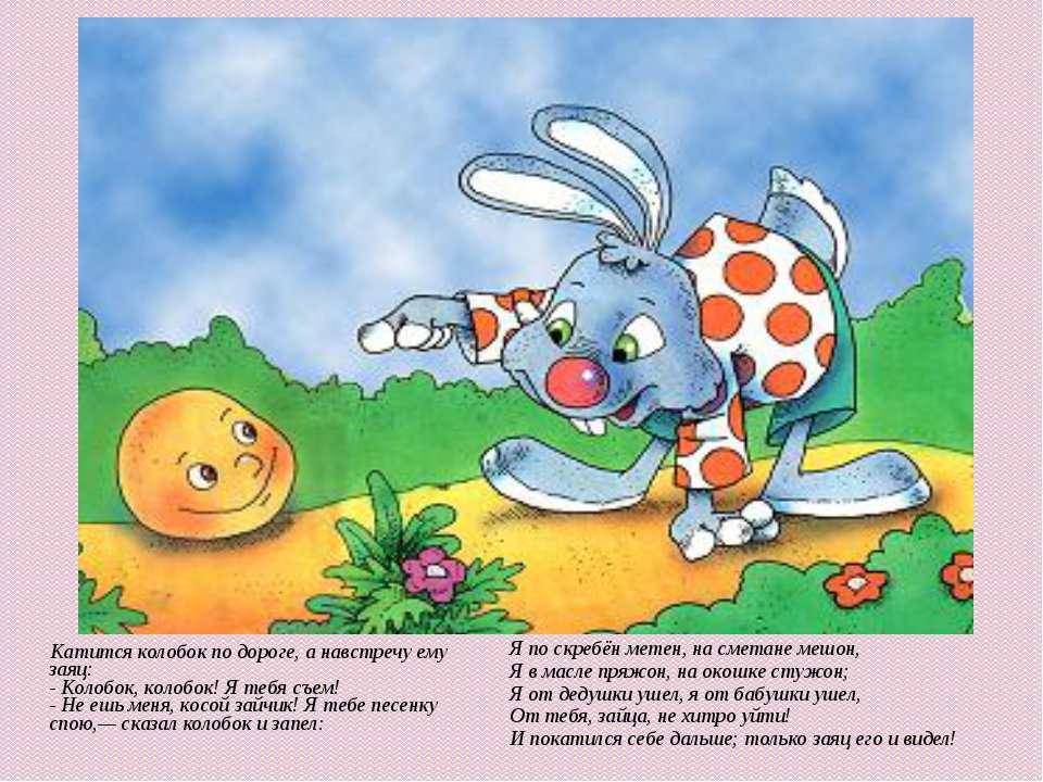Катится колобок по дороге, а навстречу ему заяц:- Колобок, колобок! Я тебя съ...