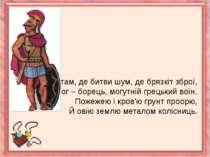 Я там, де битви шум, де брязкіт зброї,Я бог – борець, могутній грецький воїн....