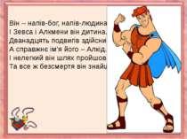 Він – напів-бог, напів-людина,І Зевса і Алкмени він дитина.Дванадцять подвигі...