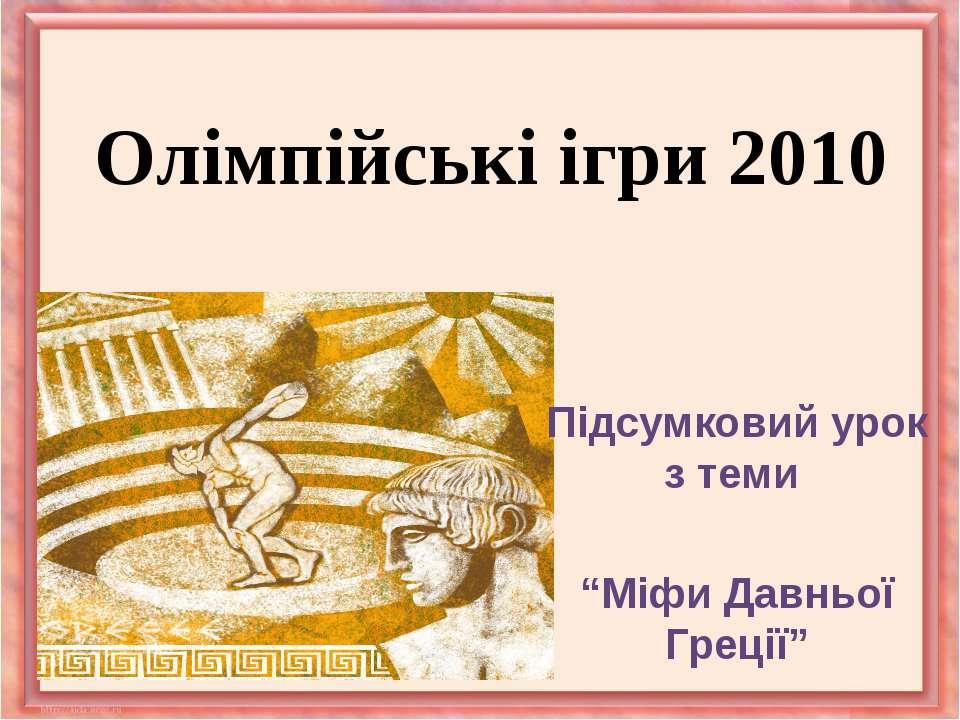 """Олімпійські ігри 2010Підсумковий урок з теми """"Міфи Давньої Греції"""""""