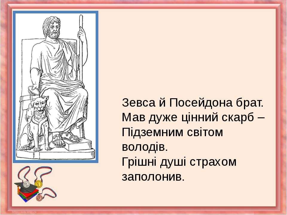 Зевса й Посейдона брат.Мав дуже цінний скарб – Підземним світом володів.Грішн...