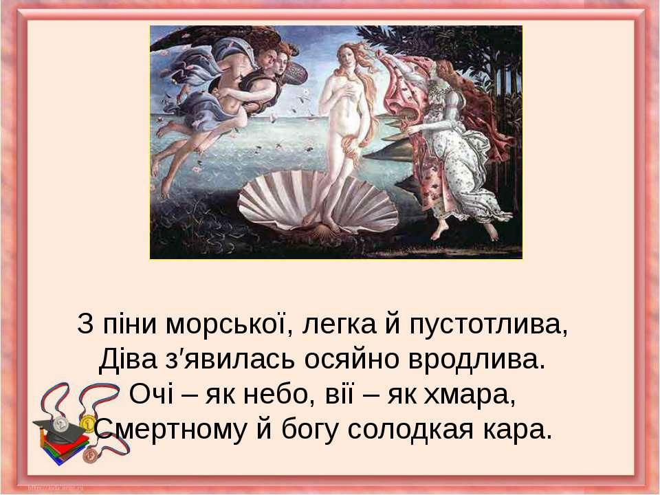 З піни морської, легка й пустотлива,Діва з′явилась осяйно вродлива.Очі – як н...