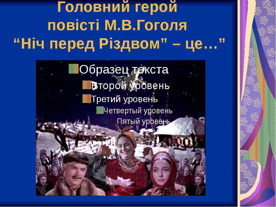 """Головний герой повісті М.В.Гоголя """"Ніч перед Різдвом"""" – це…"""""""