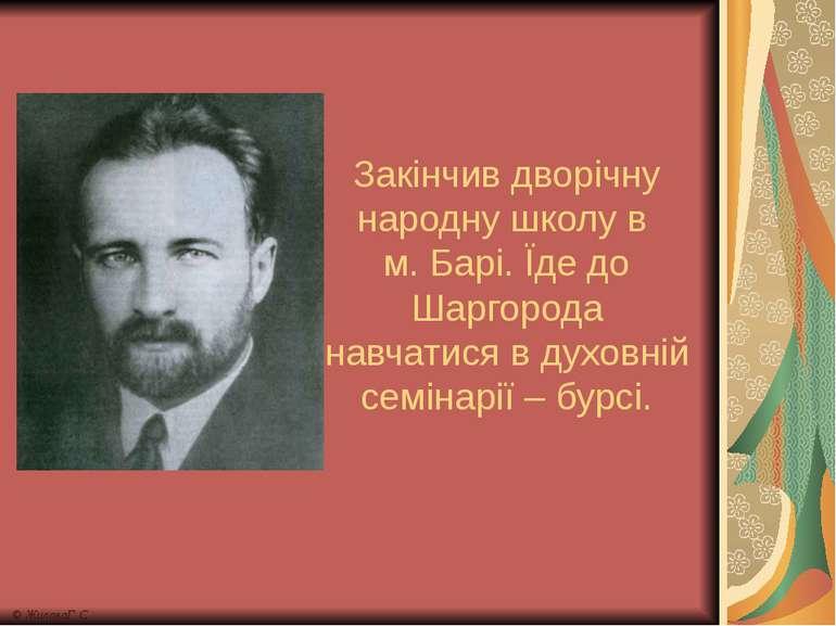 Закінчив дворічну народну школу в м. Барі. Їде до Шаргорода навчатися в духов...