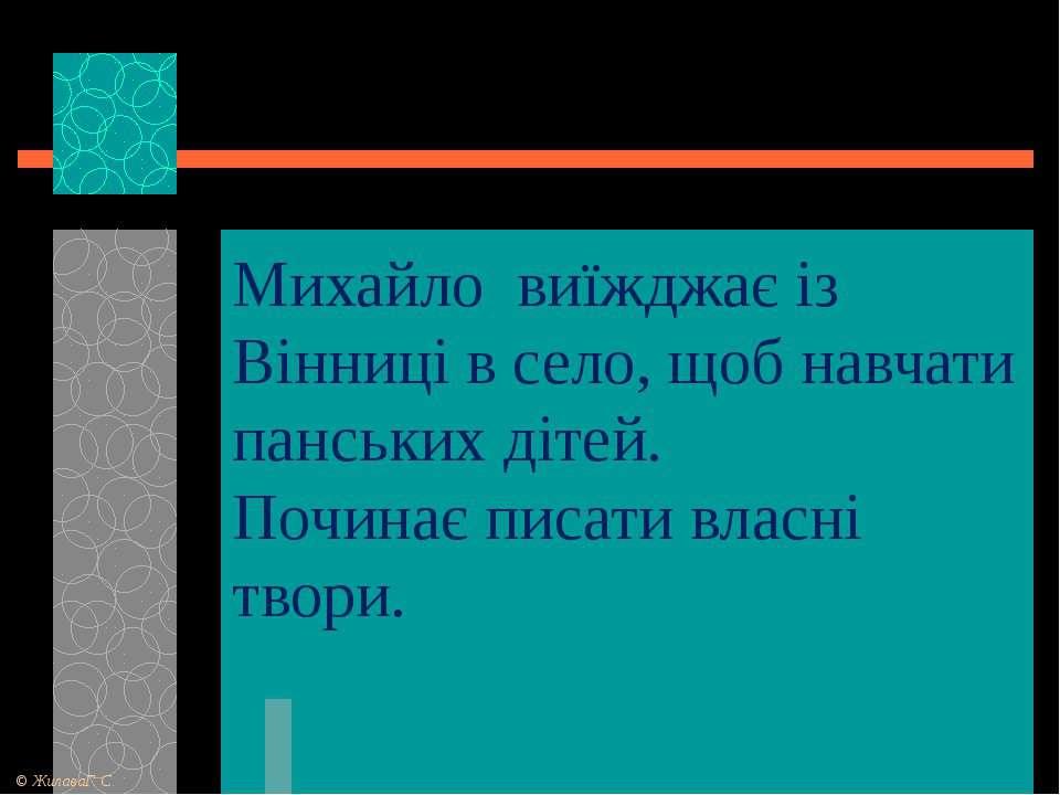 Михайло виїжджає із Вінниці в село, щоб навчати панських дітей. Починає писат...