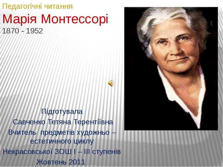 Педагогічні читанняМарія Монтессорі1870 - 1952Підготувала Савченко Тетяна Тер...
