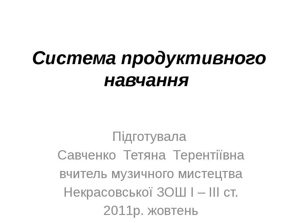 Система продуктивного навчання Підготувала Савченко Тетяна Терентіївна вчител...
