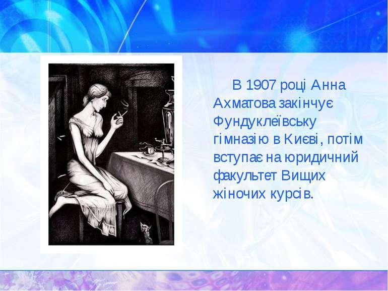 В 1907 році Анна Ахматова закінчує Фундуклеївську гімназію в Києві, потім вст...