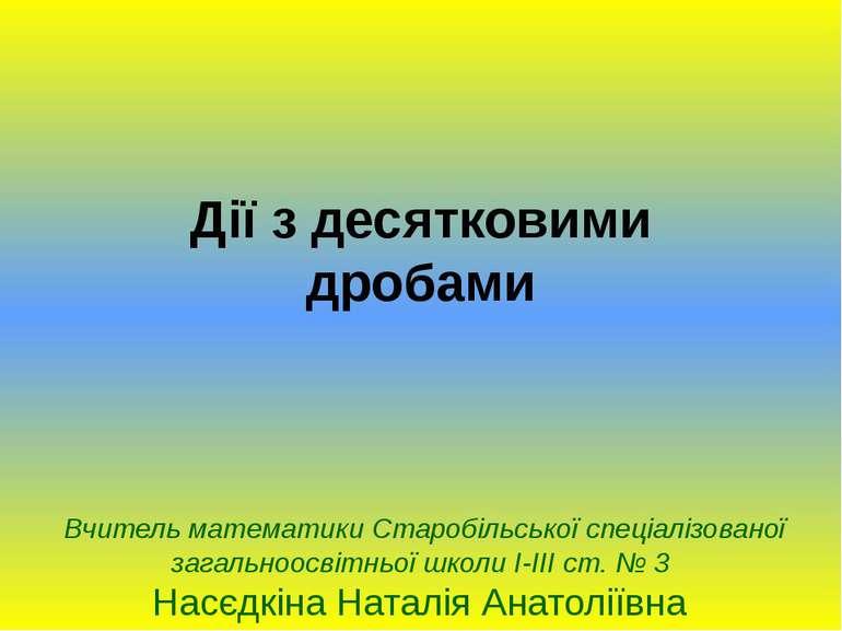 Дії з десятковими дробамиВчитель математики Старобільської спеціалізованої за...