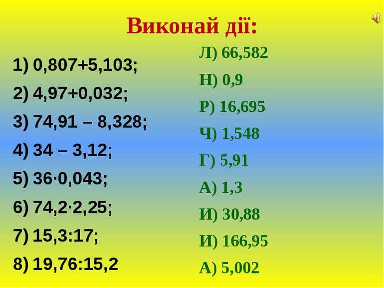 Виконай дії:0,807+5,103;4,97+0,032;74,91 – 8,328;34 – 3,12;36∙0,043;74,2∙2,25...