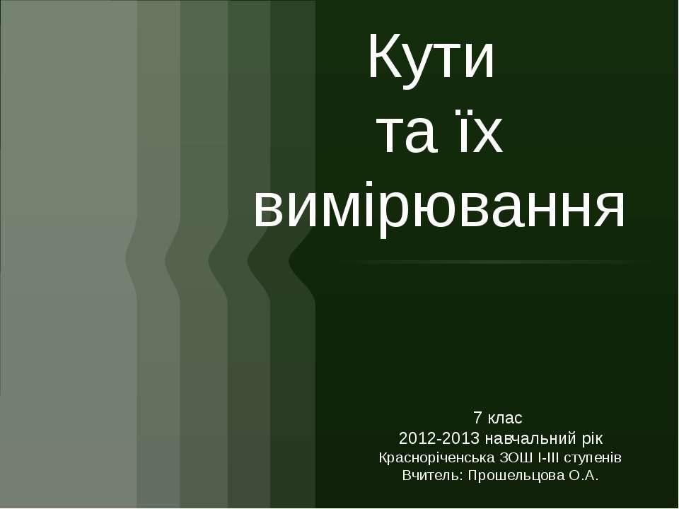 Кути та їх вимірювання7 клас 2012-2013 навчальний рікКрасноріченська ЗОШ І-ІІ...