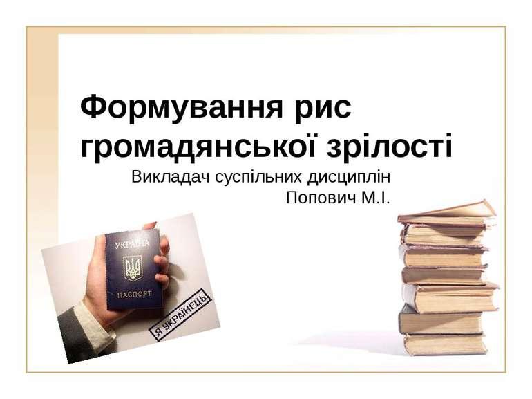 Формування рис громадянської зрілостіВикладач суспільних дисциплін Попович М.І.