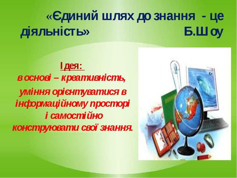 «Єдиний шлях до знання - це діяльність» Б.ШоуІдея: в основі – креативність, у...