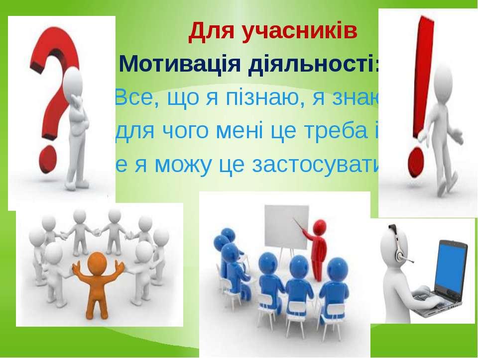 Для учасників Для учасниківМотивація діяльності:«Все, що я пізнаю, я знаю, дл...