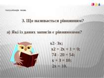Актуалізація знань3. Що називається рівнянням? а) Які із даних записів є рівн...