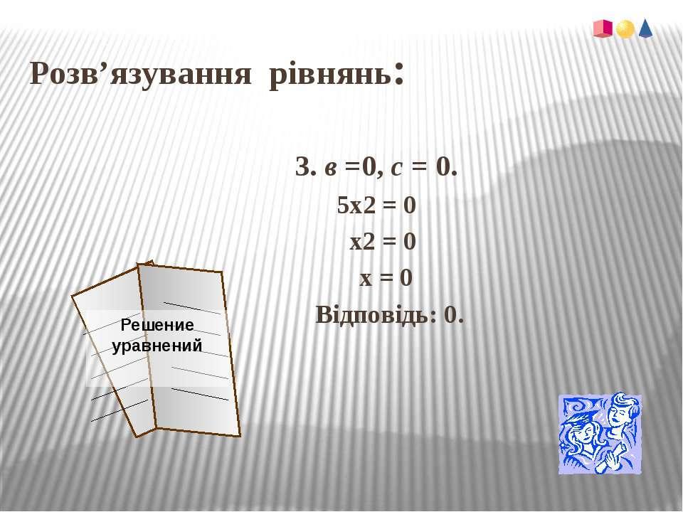 Розв'язування рівнянь:3. в =0, с = 0.5х2 = 0 х2 = 0 х = 0 Відповідь: 0.