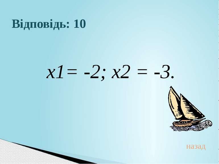 Відповідь: 10 х1= -2; х2 = -3.назад