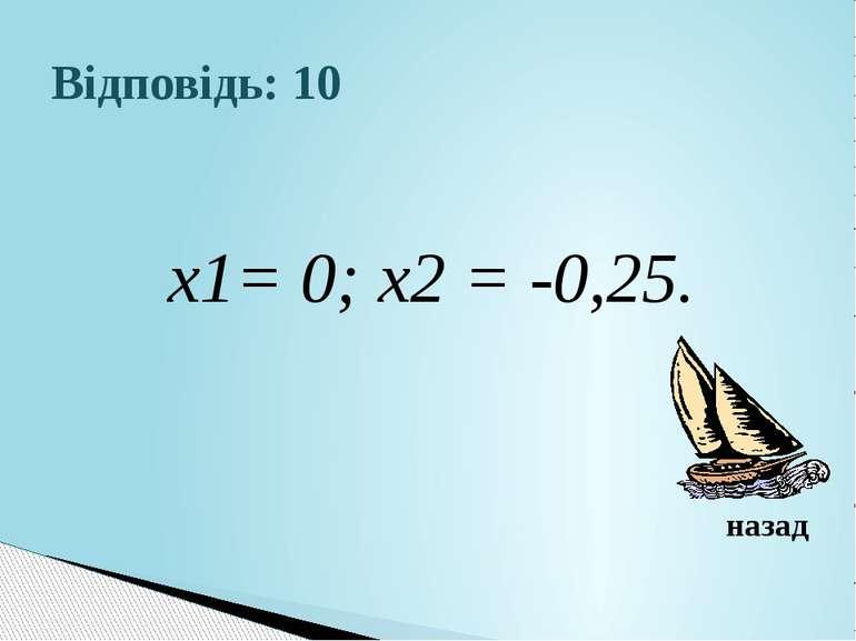 Відповідь: 10х1= 0; х2 = -0,25.назад