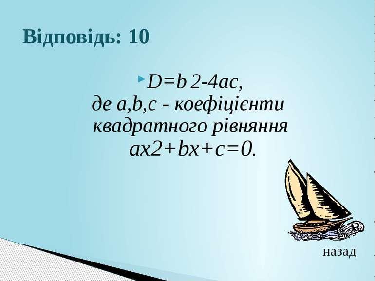 Відповідь: 10D=b 2-4ac, де а,b,с - коефіцієнти квадратного рівняння aх2+bх+с=...