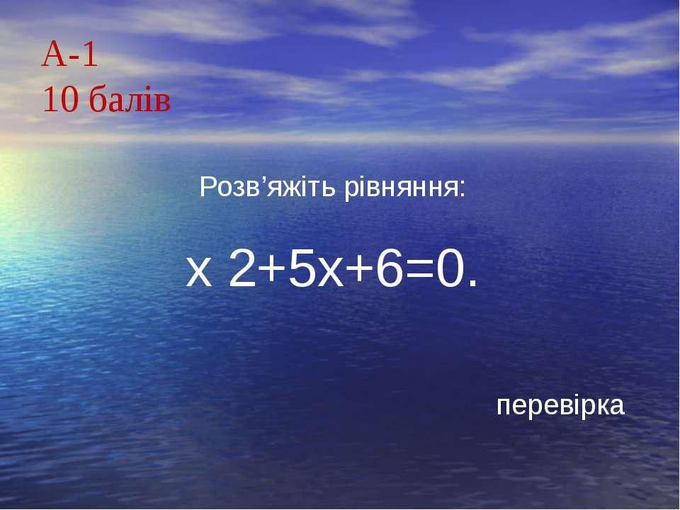 А-110 балівРозв'яжіть рівняння:х 2+5х+6=0.перевірка