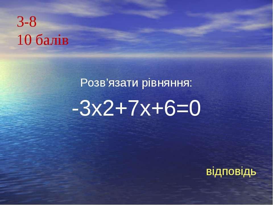 З-810 балівРозв'язати рівняння:-3х2+7х+6=0відповідь